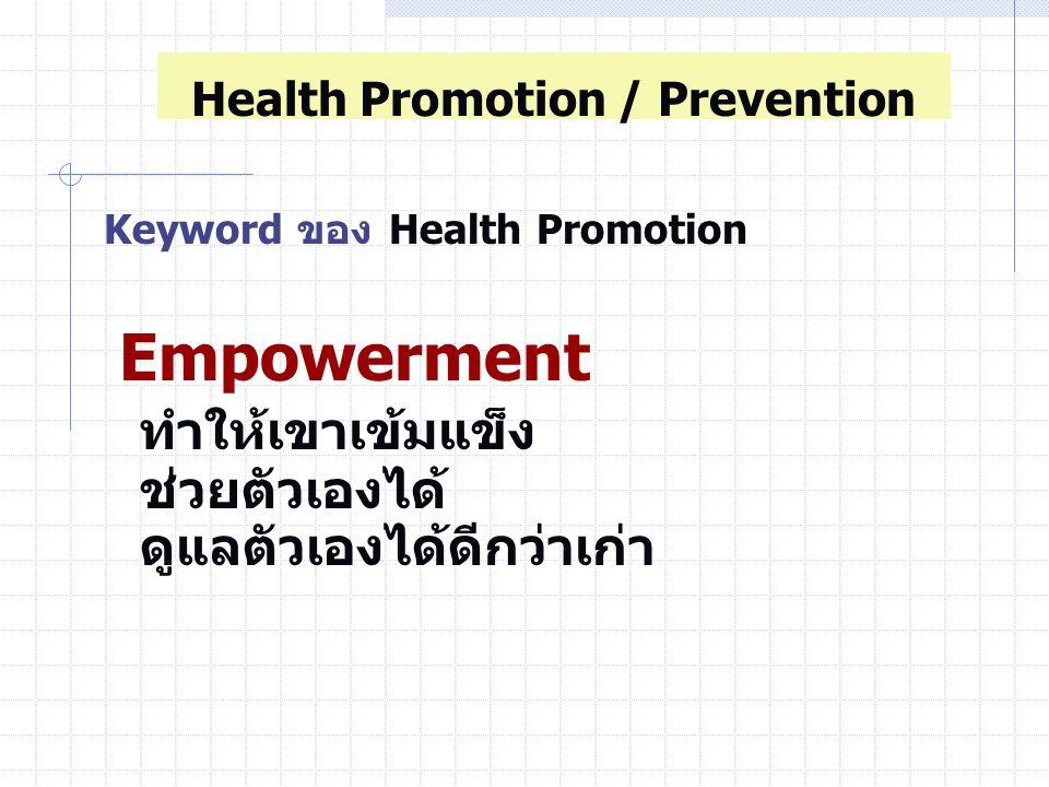 Keyword ของ Health Promotion Empowerment ทำให้เขาเข้มแข็ง ช่วยตัวเองได้ ดูแลตัวเองได้ดีกว่าเก่า Health Promotion / Prevention