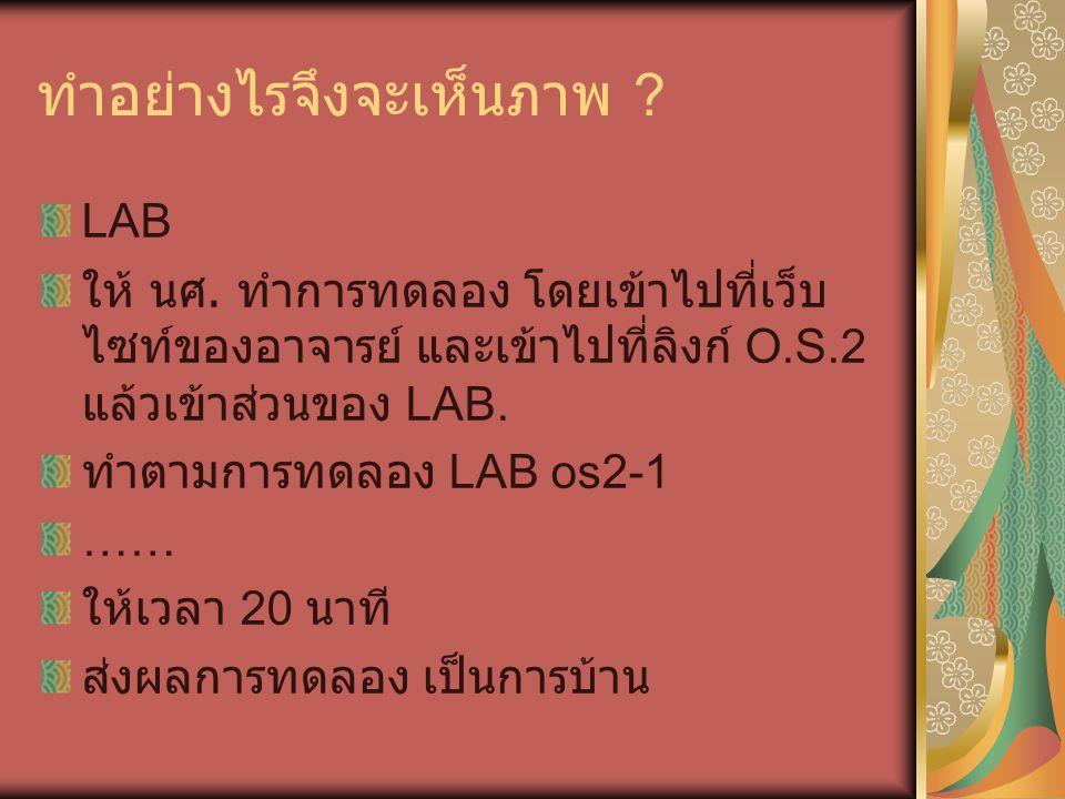 ทำอย่างไรจึงจะเห็นภาพ ? LAB ให้ นศ. ทำการทดลอง โดยเข้าไปที่เว็บ ไซท์ของอาจารย์ และเข้าไปที่ลิงก์ O.S.2 แล้วเข้าส่วนของ LAB. ทำตามการทดลอง LAB os2-1 ……