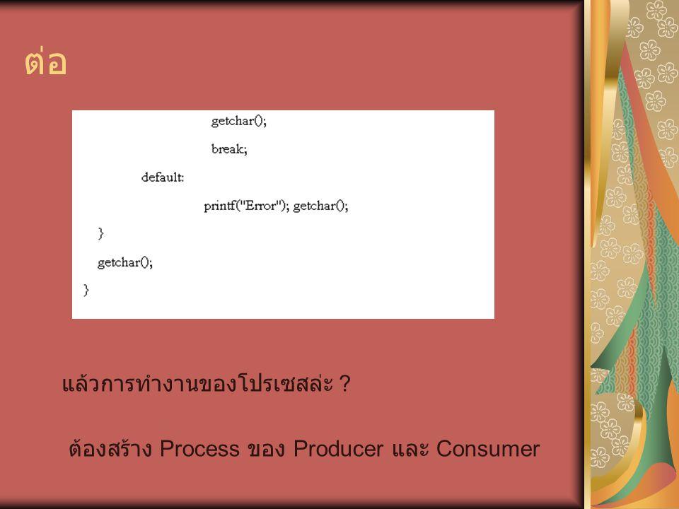 ต่อ แล้วการทำงานของโปรเซสล่ะ ? ต้องสร้าง Process ของ Producer และ Consumer