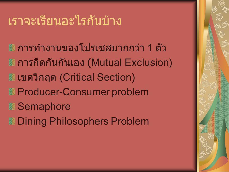 เราจะเรียนอะไรกันบ้าง การทำงานของโปรเซสมากกว่า 1 ตัว การกีดกันกันเอง (Mutual Exclusion) เขตวิกฤต (Critical Section) Producer-Consumer problem Semaphore Dining Philosophers Problem