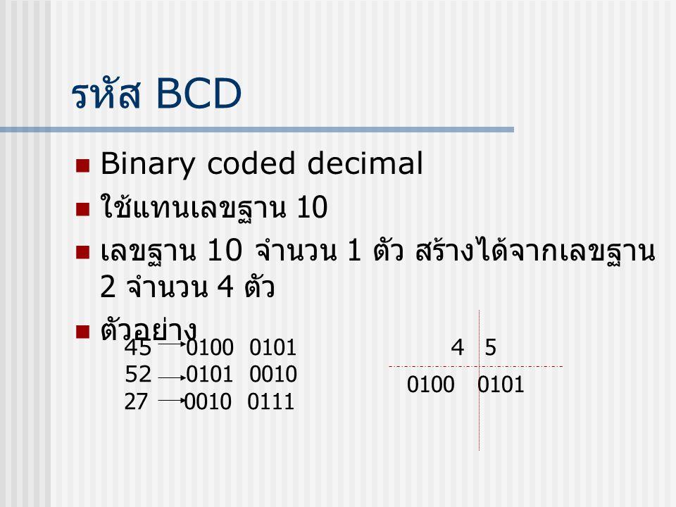 รหัส BCD  Binary coded decimal  ใช้แทนเลขฐาน 10  เลขฐาน 10 จำนวน 1 ตัว สร้างได้จากเลขฐาน 2 จำนวน 4 ตัว  ตัวอย่าง 45 0100 0101 52 0101 0010 27 0010