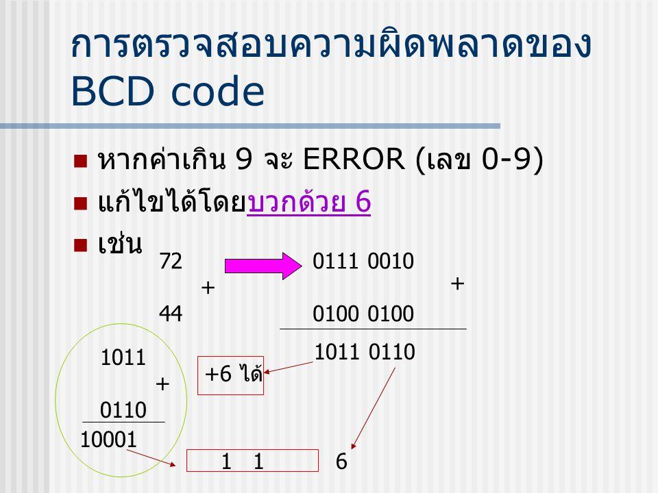 การตรวจสอบความผิดพลาดของ BCD code  หากค่าเกิน 9 จะ ERROR ( เลข 0-9)  แก้ไขได้โดยบวกด้วย 6  เช่น 72 + 44 0111 0010 0100 + 1011 0110 +6 ได้ 1011 + 01