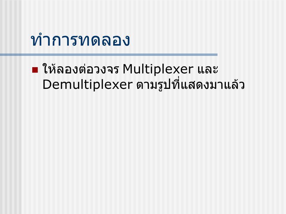 ทำการทดลอง  ให้ลองต่อวงจร Multiplexer และ Demultiplexer ตามรูปที่แสดงมาแล้ว