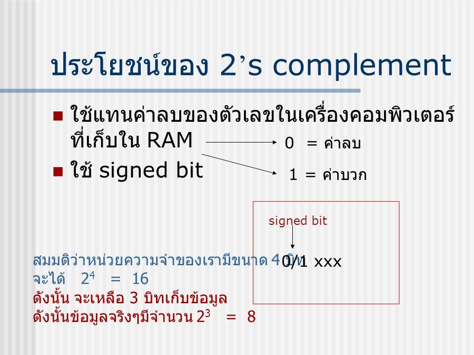 ประโยชน์ของ 2 ' s complement  ใช้แทนค่าลบของตัวเลขในเครื่องคอมพิวเตอร์ ที่เก็บใน RAM  ใช้ signed bit 0 = ค่าลบ 1 = ค่าบวก สมมติว่าหน่วยความจำของเราม
