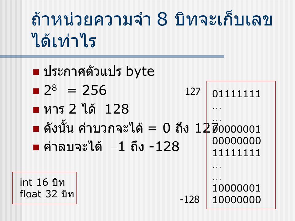 ถ้าหน่วยความจำ 8 บิทจะเก็บเลข ได้เท่าไร  ประกาศตัวแปร byte  2 8 = 256  หาร 2 ได้ 128  ดังนั้น ค่าบวกจะได้ = 0 ถึง 127  ค่าลบจะได้ – 1 ถึง -128 01
