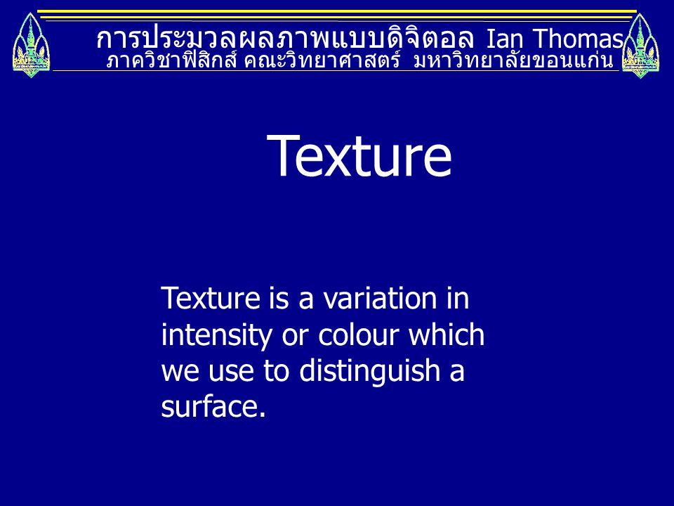 การประมวลผลภาพแบบดิจิตอล Ian Thomas ภาควิชาฟิสิกส์ คณะวิทยาศาสตร์ มหาวิทยาลัยขอนแก่น Thresholding Its is more difficult to use thresholding with textures, because they are not uniform intensity or colour.