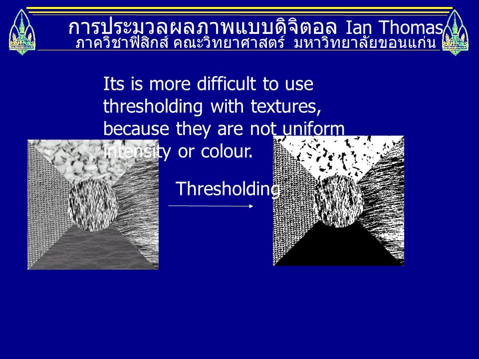 การประมวลผลภาพแบบดิจิตอล Ian Thomas ภาควิชาฟิสิกส์ คณะวิทยาศาสตร์ มหาวิทยาลัยขอนแก่น Thresholding Its is more difficult to use thresholding with textu