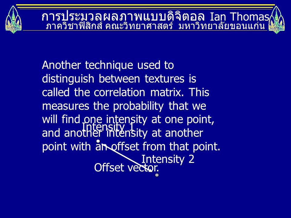 การประมวลผลภาพแบบดิจิตอล Ian Thomas ภาควิชาฟิสิกส์ คณะวิทยาศาสตร์ มหาวิทยาลัยขอนแก่น Another technique used to distinguish between textures is called