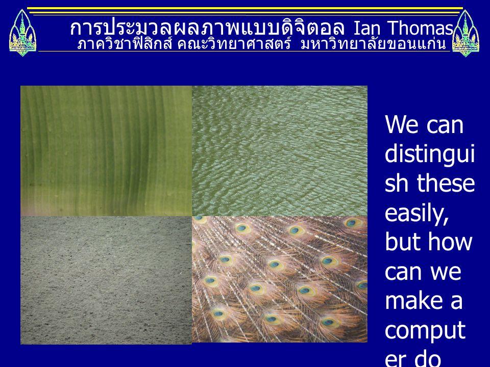 การประมวลผลภาพแบบดิจิตอล Ian Thomas ภาควิชาฟิสิกส์ คณะวิทยาศาสตร์ มหาวิทยาลัยขอนแก่น http://www.profc.udec.cl/~gabriel/tutoriales/rsnote/cp10/cp10-10.htm We can use the difference density and shape of the texels to help distinguish textures.