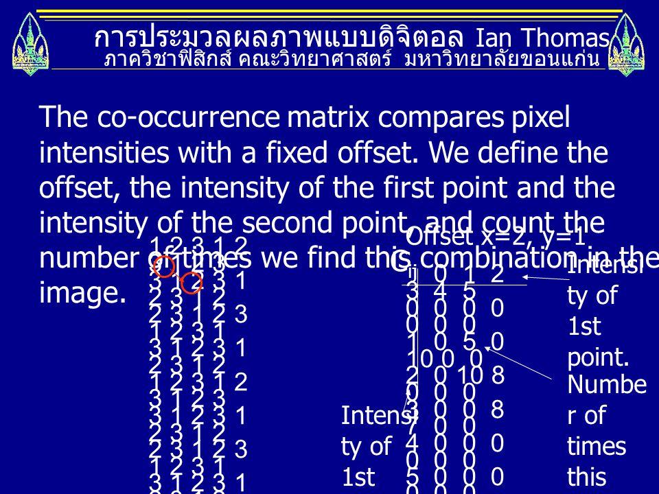 การประมวลผลภาพแบบดิจิตอล Ian Thomas ภาควิชาฟิสิกส์ คณะวิทยาศาสตร์ มหาวิทยาลัยขอนแก่น The co-occurrence matrix compares pixel intensities with a fixed