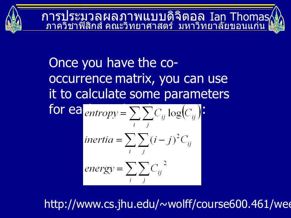 การประมวลผลภาพแบบดิจิตอล Ian Thomas ภาควิชาฟิสิกส์ คณะวิทยาศาสตร์ มหาวิทยาลัยขอนแก่น Once you have the co- occurrence matrix, you can use it to calcul