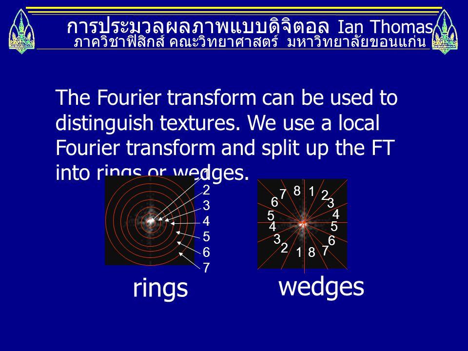 การประมวลผลภาพแบบดิจิตอล Ian Thomas ภาควิชาฟิสิกส์ คณะวิทยาศาสตร์ มหาวิทยาลัยขอนแก่น The Fourier transform can be used to distinguish textures. We use