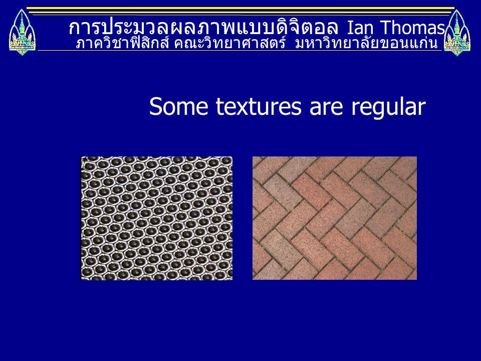 การประมวลผลภาพแบบดิจิตอล Ian Thomas ภาควิชาฟิสิกส์ คณะวิทยาศาสตร์ มหาวิทยาลัยขอนแก่น You can distinguish textures by their means
