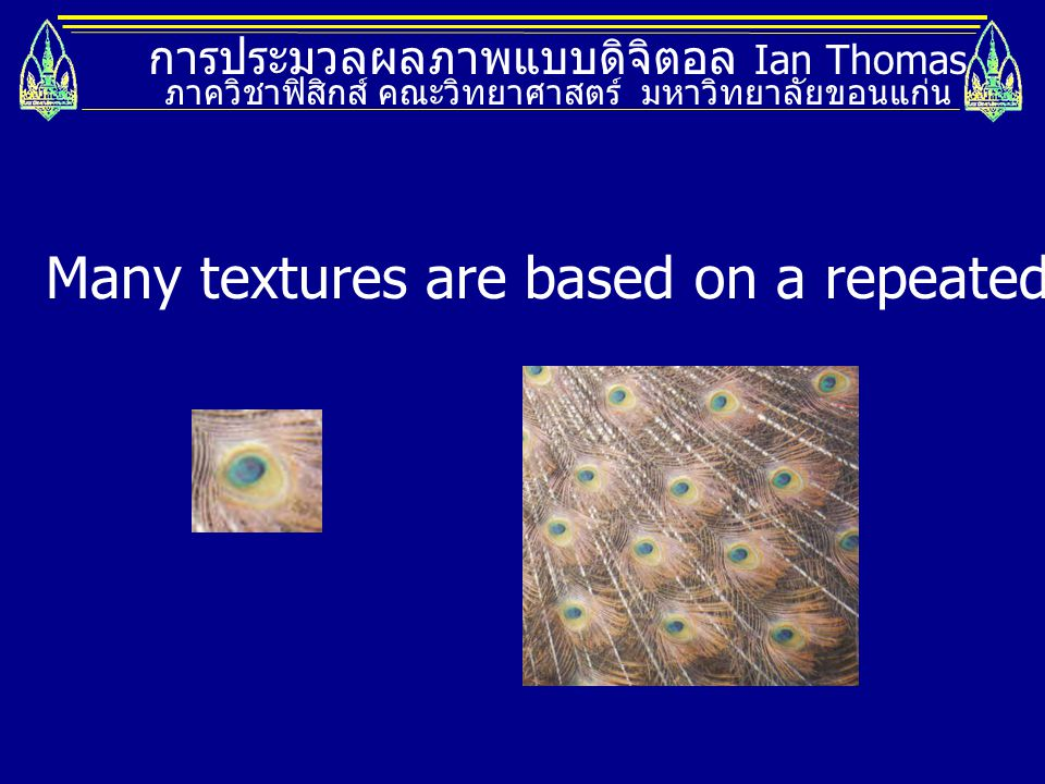 การประมวลผลภาพแบบดิจิตอล Ian Thomas ภาควิชาฟิสิกส์ คณะวิทยาศาสตร์ มหาวิทยาลัยขอนแก่น Many textures are based on a repeated element called a texel.