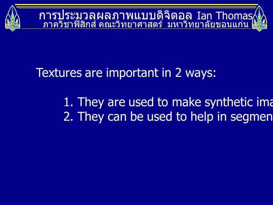 การประมวลผลภาพแบบดิจิตอล Ian Thomas ภาควิชาฟิสิกส์ คณะวิทยาศาสตร์ มหาวิทยาลัยขอนแก่น Textures are important in 2 ways: 1. They are used to make synthe