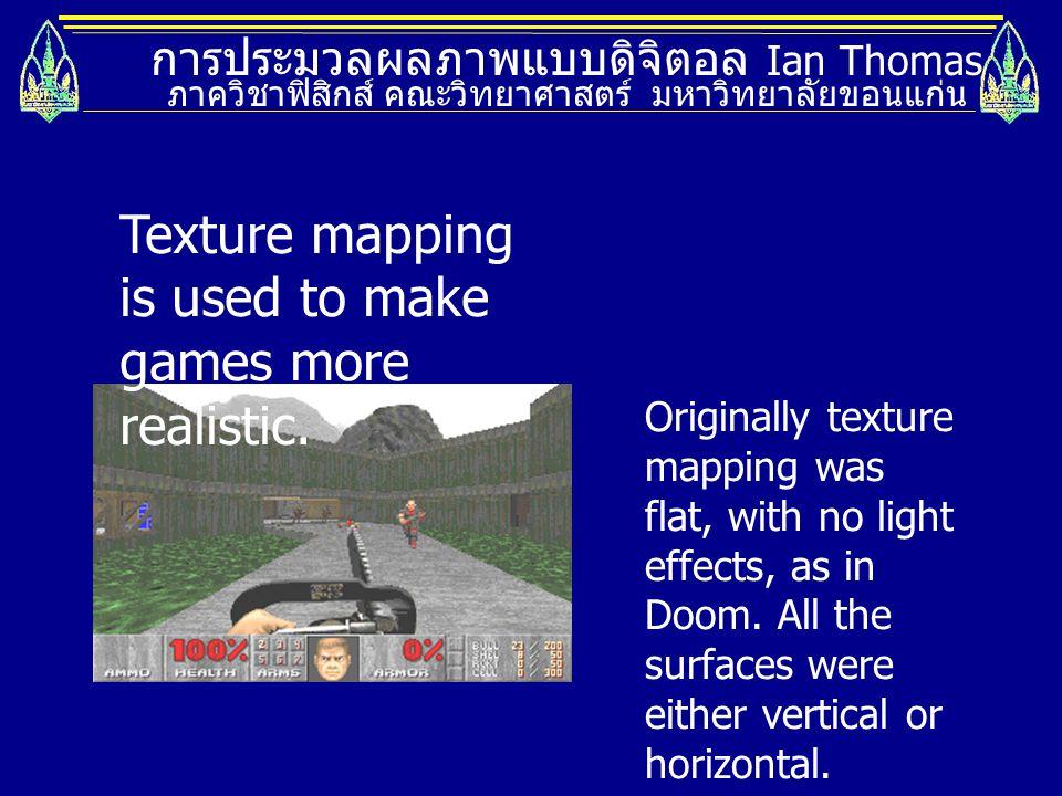 การประมวลผลภาพแบบดิจิตอล Ian Thomas ภาควิชาฟิสิกส์ คณะวิทยาศาสตร์ มหาวิทยาลัยขอนแก่น Texture mapping is used to make games more realistic. Originally