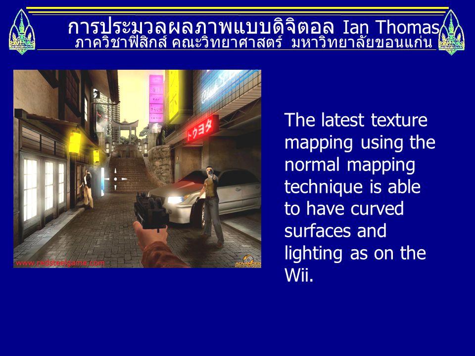 การประมวลผลภาพแบบดิจิตอล Ian Thomas ภาควิชาฟิสิกส์ คณะวิทยาศาสตร์ มหาวิทยาลัยขอนแก่น The latest texture mapping using the normal mapping technique is
