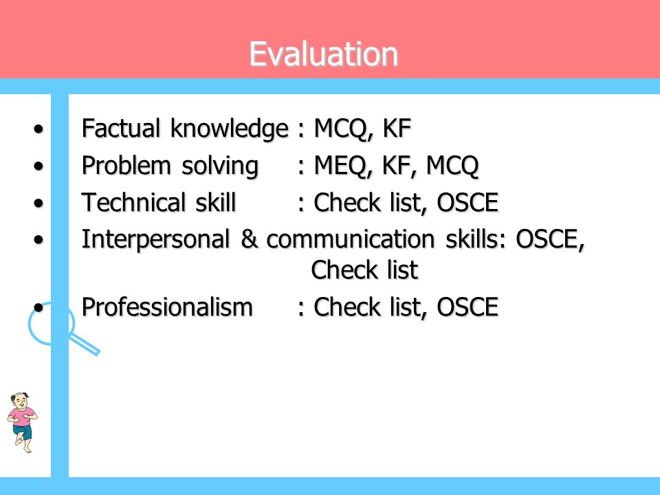 Evaluation • Factual knowledge: MCQ, KF • Problem solving: MEQ, KF, MCQ • Technical skill: Check list, OSCE • Interpersonal & communication skills: OS