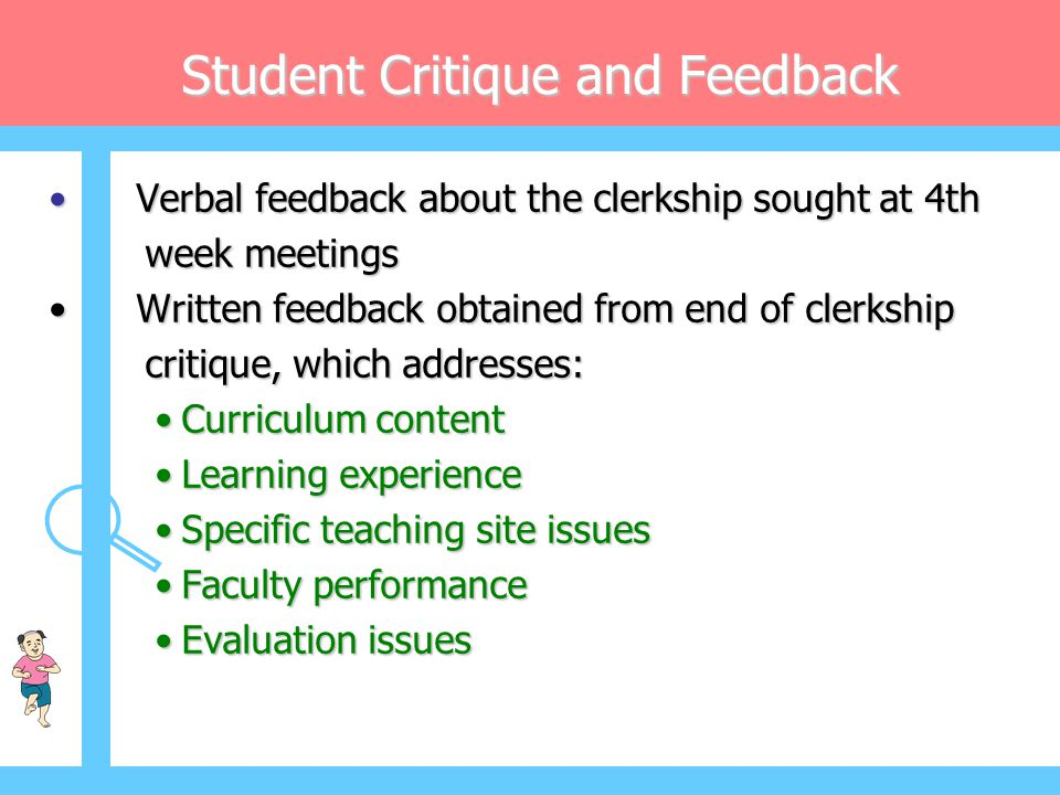 Student Critique and Feedback • Verbal feedback about the clerkship sought at 4th week meetings week meetings • Written feedback obtained from end of
