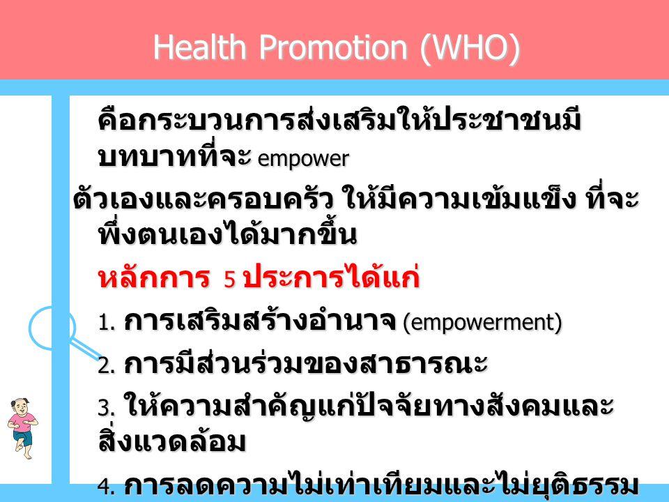 Health Promotion (WHO) คือกระบวนการส่งเสริมให้ประชาชนมี บทบาทที่จะ empower ตัวเองและครอบครัว ให้มีความเข้มแข็ง ที่จะ พึ่งตนเองได้มากขึ้น หลักการ 5 ประการได้แก่ 1.