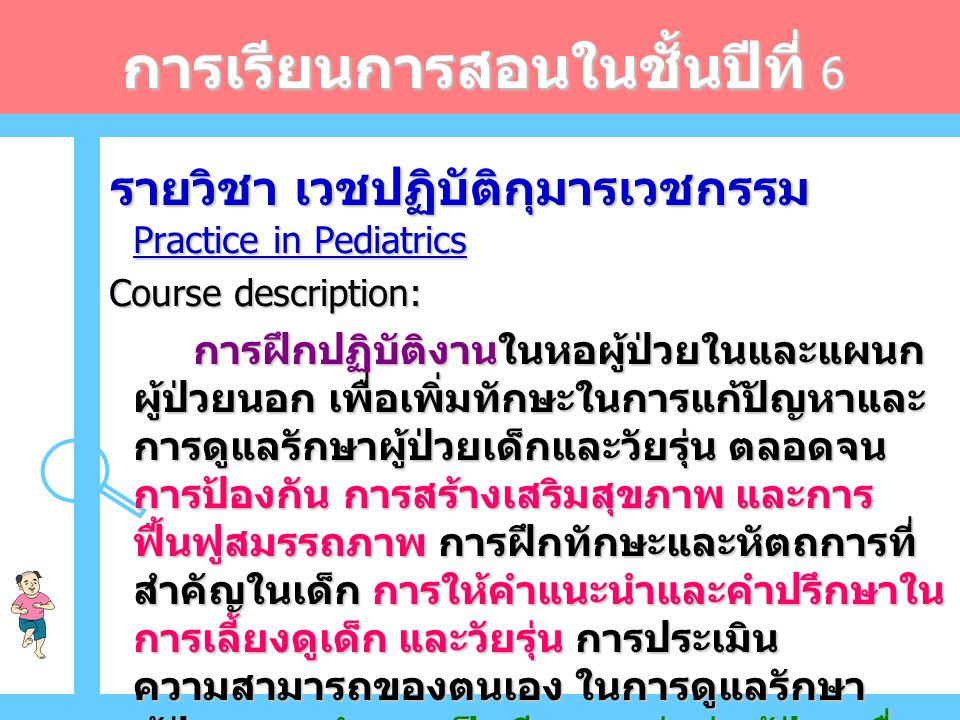 การเรียนการสอนในชั้นปีที่ 6 รายวิชา เวชปฏิบัติกุมารเวชกรรม Practice in Pediatrics รายวิชา เวชปฏิบัติกุมารเวชกรรม Practice in Pediatrics Course description: Course description: การฝึกปฏิบัติงานในหอผู้ป่วยในและแผนก ผู้ป่วยนอก เพื่อเพิ่มทักษะในการแก้ปัญหาและ การดูแลรักษาผู้ป่วยเด็กและวัยรุ่น ตลอดจน การป้องกัน การสร้างเสริมสุขภาพ และการ ฟื้นฟูสมรรถภาพ การฝึกทักษะและหัตถการที่ สำคัญในเด็ก การให้คำแนะนำและคำปรึกษาใน การเลี้ยงดูเด็ก และวัยรุ่น การประเมิน ความสามารถของตนเอง ในการดูแลรักษา ผู้ป่วย การทำงานเป็นทีม การส่งต่อผู้ป่วยเพื่อ รักษาต่อหรือปรึกษาผู้เชี่ยวชาญ