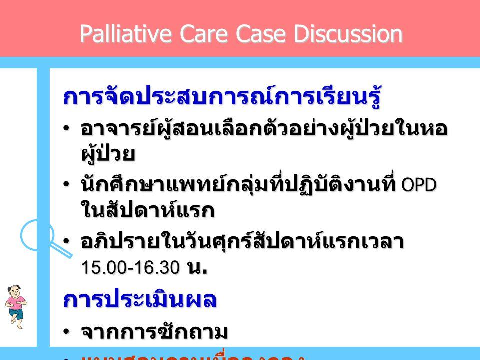 การจัดประสบการณ์การเรียนรู้ • อาจารย์ผู้สอนเลือกตัวอย่างผู้ป่วยในหอ ผู้ป่วย • นักศึกษาแพทย์กลุ่มที่ปฏิบัติงานที่ OPD ในสัปดาห์แรก • อภิปรายในวันศุกร์สัปดาห์แรกเวลา 15.00-16.30 น.