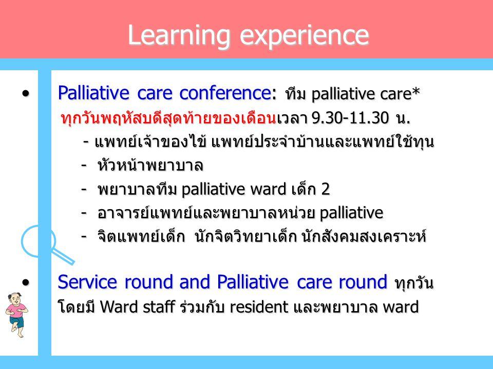 Learning experience • Palliative care conference: ทีม palliative care* ทุกวันพฤหัสบดีสุดท้ายของเดือนเวลา 9.30-11.30 น.