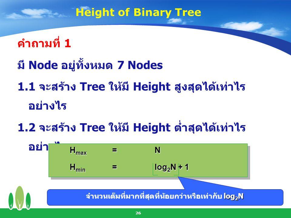 27 คำถามที่ 2 Tree ที่มี Height = 3 2.1 จะมี Node สูงสุดได้เท่าไร อย่างไร 2.2 จะมี Node ต่ำสุดได้เท่าไร อย่างไร N max =2 H - 1 N min =H N max =2 H - 1 N min =H