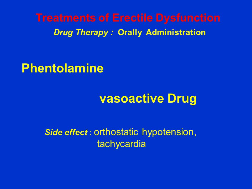 Phentolamine vasoactive Drug Side effect : orthostatic hypotension, tachycardia Treatments of Erectile Dysfunction Drug Therapy : Orally Administratio