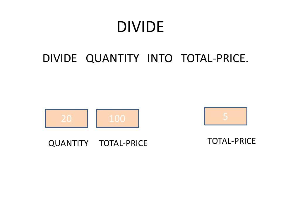 DIVIDE QUANTITY INTO TOTAL-PRICE. 20 QUANTITY 100 TOTAL-PRICE 5