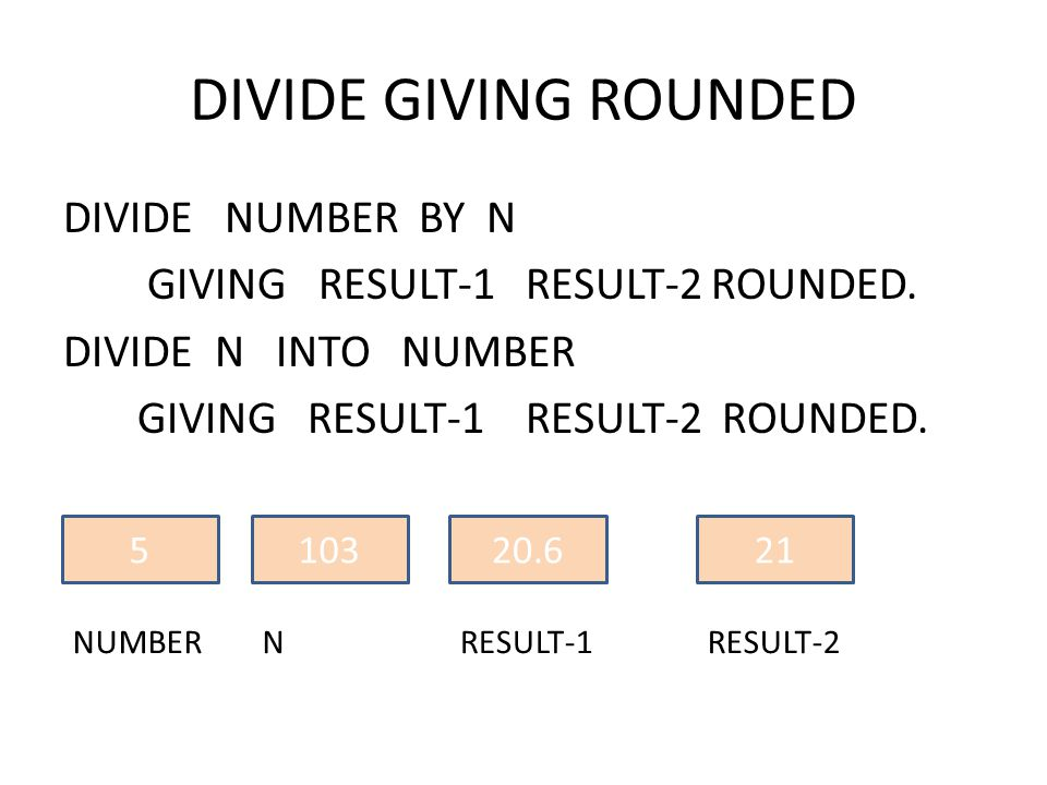 DIVIDE GIVING ROUNDED DIVIDE NUMBER BY N GIVING RESULT-1 RESULT-2 ROUNDED. DIVIDE N INTO NUMBER GIVING RESULT-1 RESULT-2 ROUNDED. 5 NUMBER 103 N 20.6
