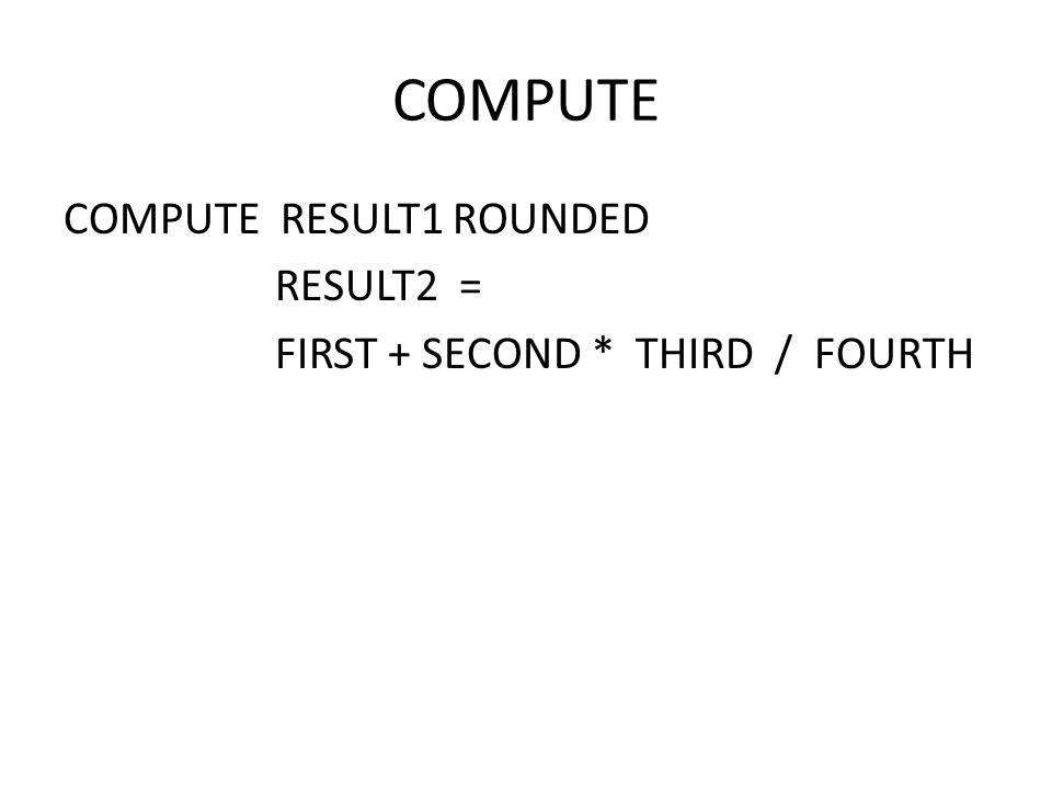 COMPUTE COMPUTE RESULT1 ROUNDED RESULT2 = FIRST + SECOND * THIRD / FOURTH