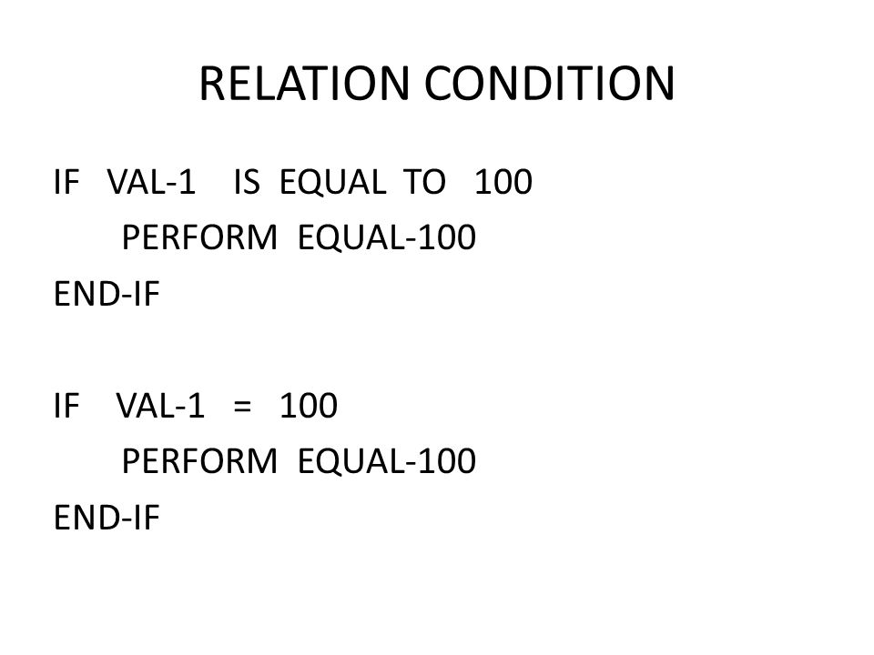 IF VAL-1 IS EQUAL TO 100 PERFORM EQUAL-100 END-IF IF VAL-1 = 100 PERFORM EQUAL-100 END-IF