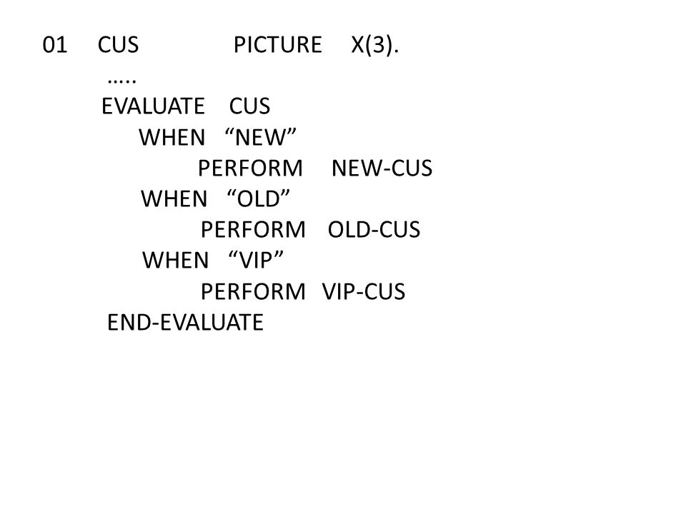 "01 CUS PICTURE X(3). ….. EVALUATE CUS WHEN ""NEW"" PERFORM NEW-CUS WHEN ""OLD"" PERFORM OLD-CUS WHEN ""VIP"" PERFORM VIP-CUS END-EVALUATE"