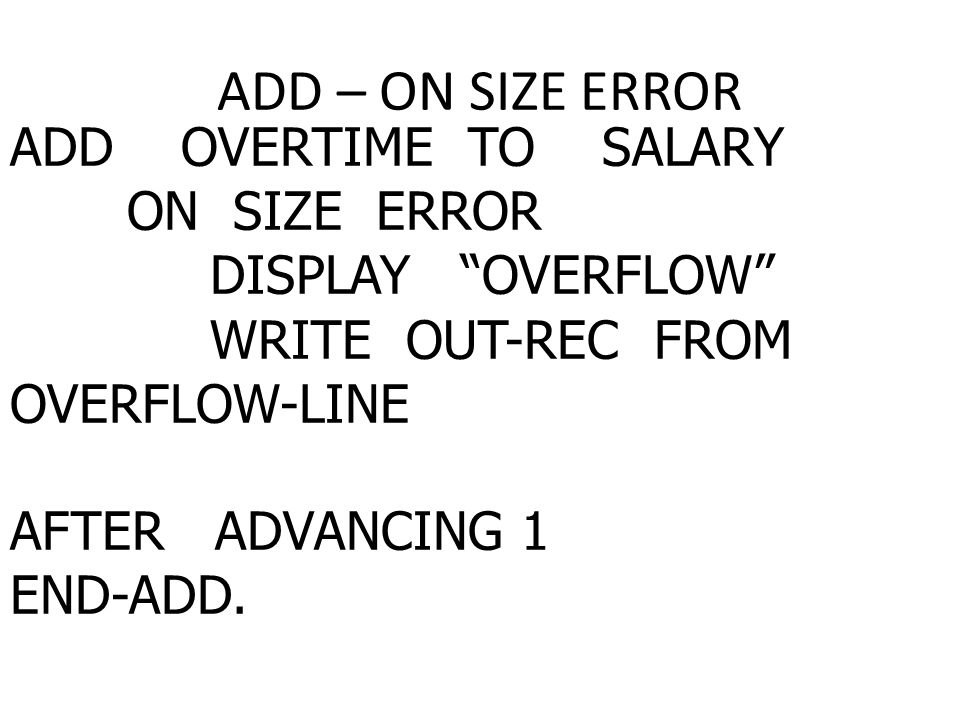 ADD – ON SIZE ERROR ADD OVERTIME TO SALARY ON SIZE ERROR DISPLAY OVERFLOW WRITE OUT-REC FROM OVERFLOW-LINE AFTER ADVANCING 1 END-ADD.