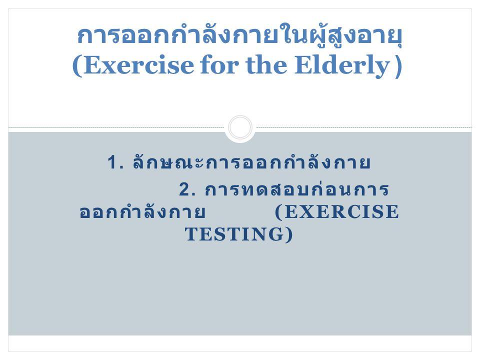 25/03/55 1. ลักษณะการออกกำลังกาย 2. การทดสอบก่อนการ ออกกำลังกาย (EXERCISE TESTING) การออกกำลังกายในผู้สูงอายุ (Exercise for the Elderly )