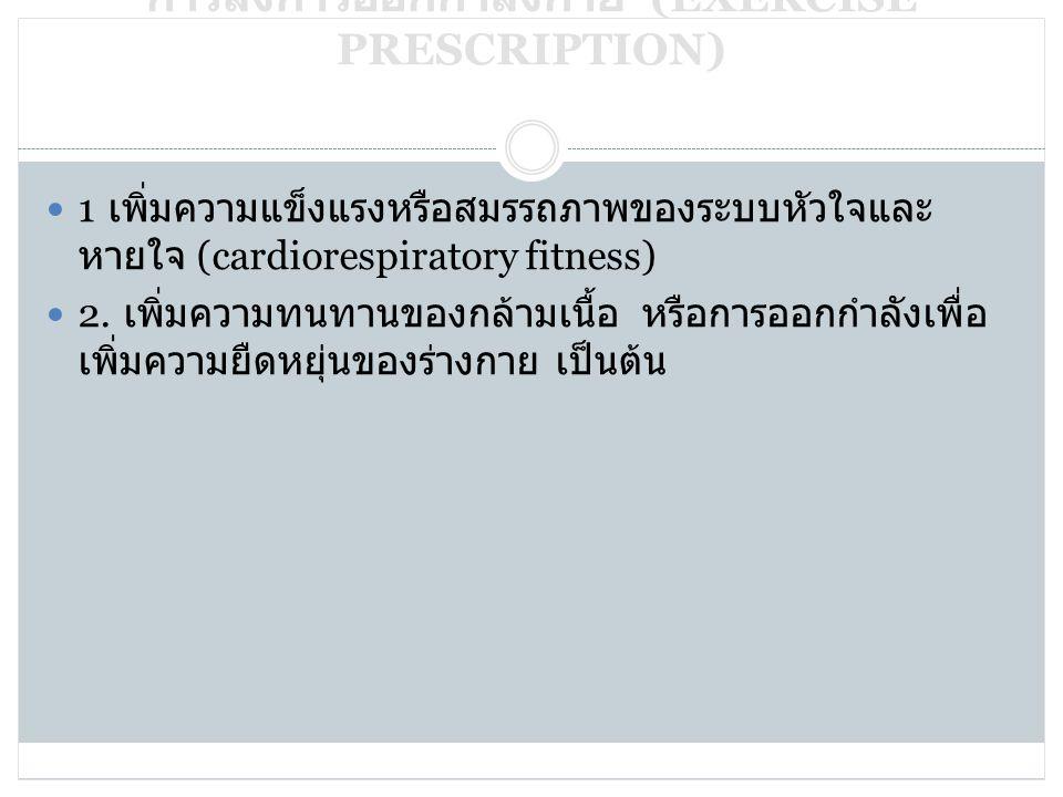 25/03/55 การสั่งการออกกำลังกาย (EXERCISE PRESCRIPTION)  1 เพิ่มความแข็งแรงหรือสมรรถภาพของระบบหัวใจและ หายใจ (cardiorespiratory fitness)  2. เพิ่มควา