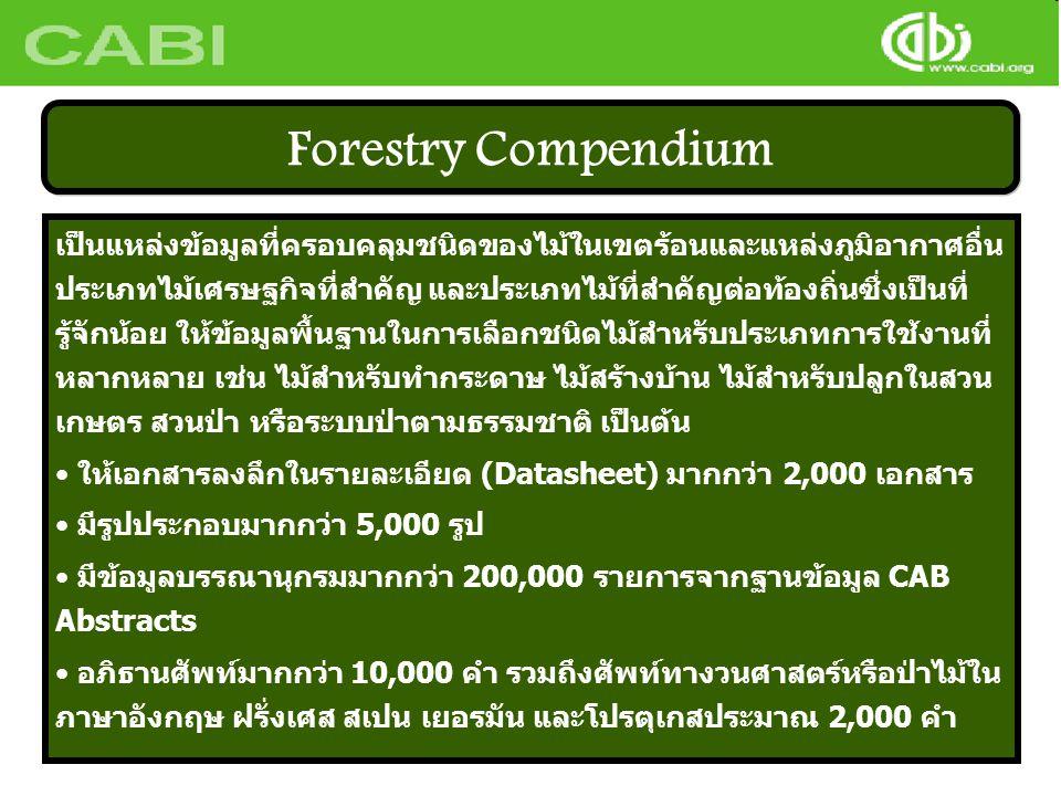 เป็นแหล่งข้อมูลที่ครอบคลุมชนิดของไม้ในเขตร้อนและแหล่งภูมิอากาศอื่น ประเภทไม้เศรษฐกิจที่สำคัญ และประเภทไม้ที่สำคัญต่อท้องถิ่นซึ่งเป็นที่ รู้จักน้อย ให้ข้อมูลพื้นฐานในการเลือกชนิดไม้สำหรับประเภทการใช้งานที่ หลากหลาย เช่น ไม้สำหรับทำกระดาษ ไม้สร้างบ้าน ไม้สำหรับปลูกในสวน เกษตร สวนป่า หรือระบบป่าตามธรรมชาติ เป็นต้น • ให้เอกสารลงลึกในรายละเอียด (Datasheet) มากกว่า 2,000 เอกสาร • มีรูปประกอบมากกว่า 5,000 รูป • มีข้อมูลบรรณานุกรมมากกว่า 200,000 รายการจากฐานข้อมูล CAB Abstracts • อภิธานศัพท์มากกว่า 10,000 คำ รวมถึงศัพท์ทางวนศาสตร์หรือป่าไม้ใน ภาษาอังกฤษ ฝรั่งเศส สเปน เยอรมัน และโปรตุเกสประมาณ 2,000 คำ Forestry Compendium