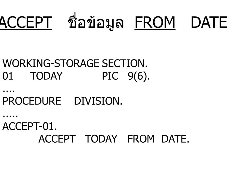 ACCEPT ชื่อข้อมูล FROM DATE WORKING - STORAGE SECTION. 01 TODAY PIC 9(6)..... PROCEDURE DIVISION...... ACCEPT-01. ACCEPT TODAY FROM DATE.