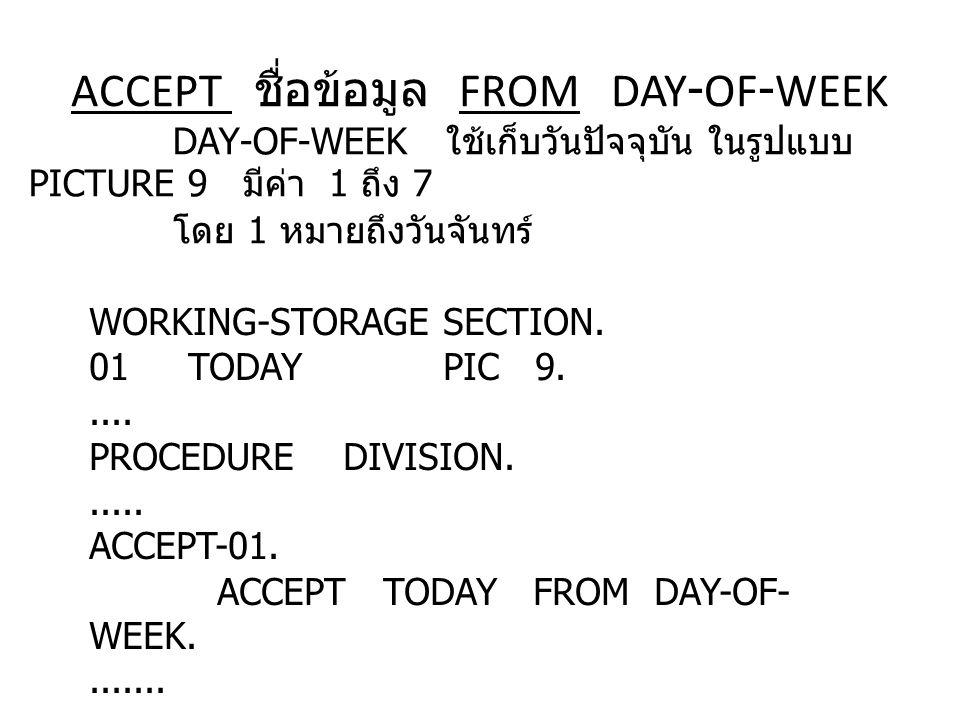 ACCEPT ชื่อข้อมูล FROM DAY-OF-WEEK DAY - OF - WEEK ใช้เก็บวันปัจจุบัน ในรูปแบบ PICTURE 9 มีค่า 1 ถึง 7 โดย 1 หมายถึงวันจันทร์ WORKING-STORAGE SECTION.