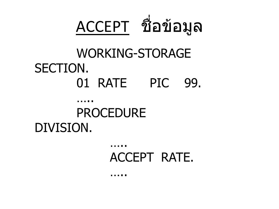 ACCEPT ชื่อข้อมูล WORKING-STORAGE SECTION. 01 RATE PIC 99. ….. PROCEDURE DIVISION. ….. ACCEPT RATE. …..
