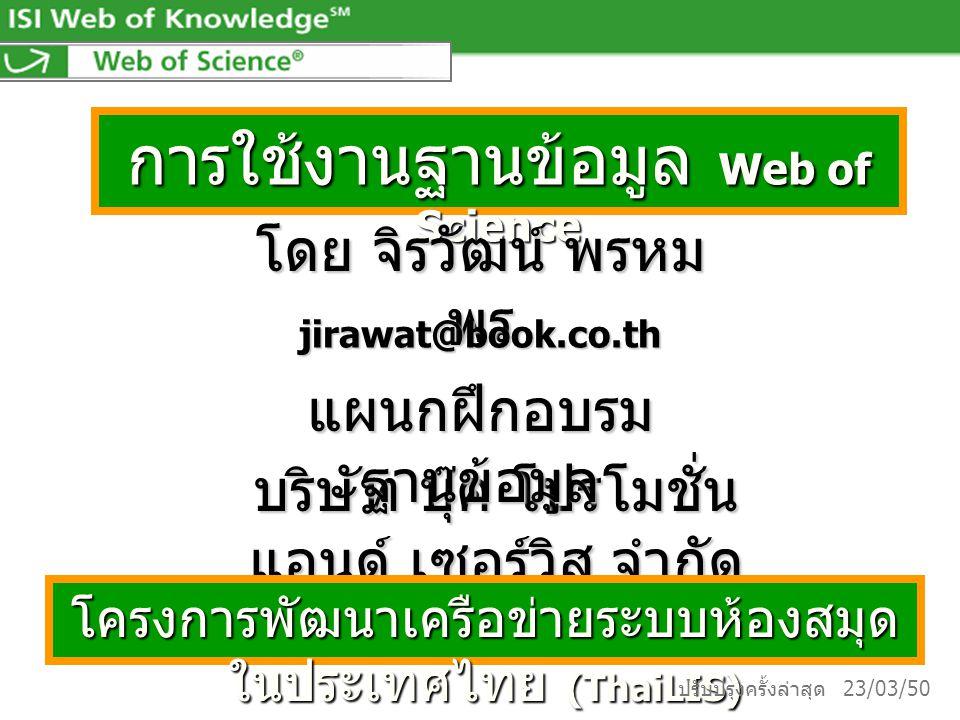 การใช้งานฐานข้อมูล Web of Science โดย จิรวัฒน์ พรหม พร jirawat@book.co.th บริษัท บุ๊ค โปรโมชั่น แอนด์ เซอร์วิส จำกัด โครงการพัฒนาเครือข่ายระบบห้องสมุด ในประเทศไทย (ThaiLIS) แผนกฝึกอบรม ฐานข้อมูล ปรับปรุงครั้งล่าสุด 23/03/50