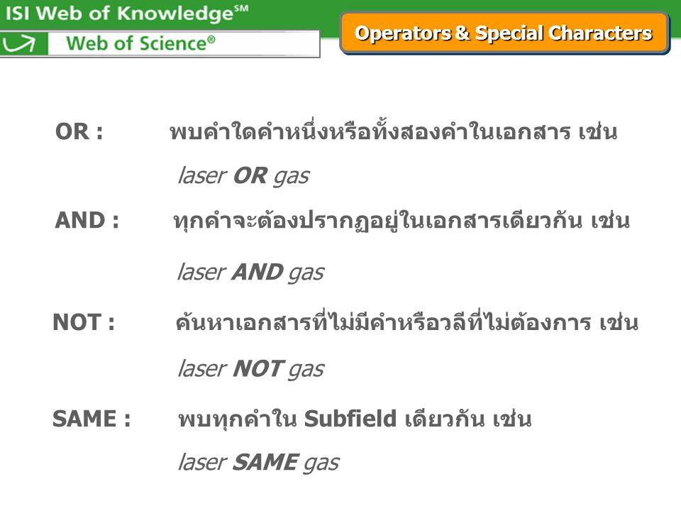 laser OR gas OR : พบคำใดคำหนึ่งหรือทั้งสองคำในเอกสาร เช่น AND : ทุกคำจะต้องปรากฏอยู่ในเอกสารเดียวกัน เช่น laser AND gas NOT : ค้นหาเอกสารที่ไม่มีคำหรือวลีที่ไม่ต้องการ เช่น laser NOT gas SAME : พบทุกคำใน Subfield เดียวกัน เช่น laser SAME gas Operators & Special Characters
