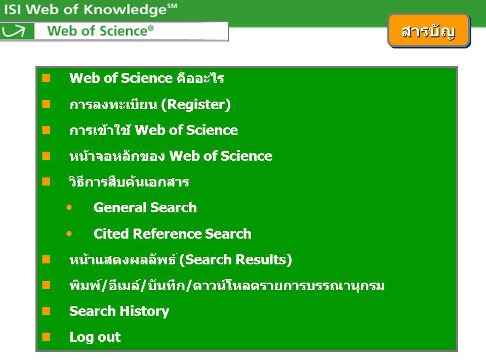  Web of Science คืออะไร  การลงทะเบียน (Register)  การเข้าใช้ Web of Science  หน้าจอหลักของ Web of Science  วิธีการสืบค้นเอกสาร  General Search  Cited Reference Search  หน้าแสดงผลลัพธ์ (Search Results)  พิมพ์/อีเมล์/บันทึก/ดาวน์โหลดรายการบรรณานุกรม  Search History  Log out สารบัญสารบัญ