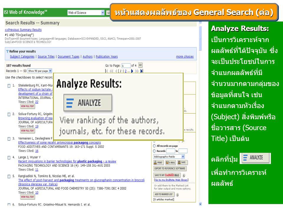 Analyze Results: Analyze Results: เป็นการวิเคราะห์จาก ผลลัพธ์ที่ได้ปัจจุบัน ซึ่ง จะเป็นประโยชน์ในการ จำแนกผลลัพธ์ที่มี จำนวนมากตามกลุ่มของ ข้อมูลที่สนใจ เช่น จำแนกตามหัวเรื่อง (Subject) สิ่งพิมพ์หรือ ชื่อวารสาร (Source Title) เป็นต้น คลิกที่ปุ่ม เพื่อทำการวิเคราะห์ ผลลัพธ์ หน้าแสดงผลลัพธ์ของ General Search (ต่อ)
