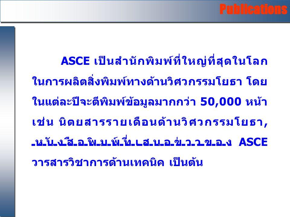 Publications ASCE เป็นสำนักพิมพ์ที่ใหญ่ที่สุดในโลก ในการผลิตสิ่งพิมพ์ทางด้านวิศวกรรมโยธา โดย ในแต่ละปีจะตีพิมพ์ข้อมูลมากกว่า 50,000 หน้า เช่น นิตยสารร