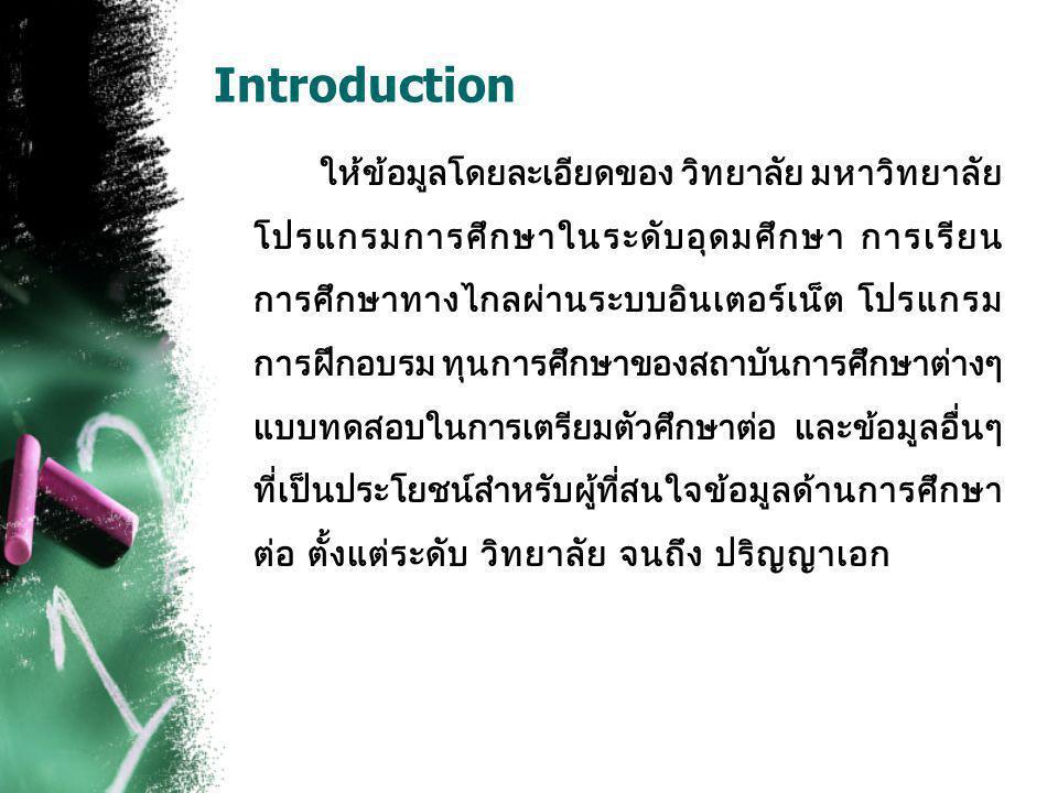 Introduction ให้ข้อมูลโดยละเอียดของ วิทยาลัย มหาวิทยาลัย โปรแกรมการศึกษาในระดับอุดมศึกษา การเรียน การศึกษาทางไกลผ่านระบบอินเตอร์เน็ต โปรแกรม การฝึกอบรม ทุนการศึกษาของสถาบันการศึกษาต่างๆ แบบทดสอบในการเตรียมตัวศึกษาต่อ และข้อมูลอื่นๆ ที่เป็นประโยชน์สำหรับผู้ที่สนใจข้อมูลด้านการศึกษา ต่อ ตั้งแต่ระดับ วิทยาลัย จนถึง ปริญญาเอก