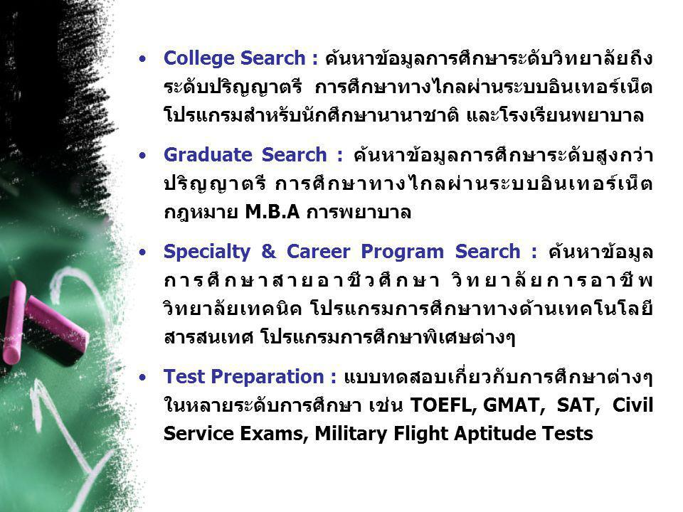 •College Search : ค้นหาข้อมูลการศึกษาระดับวิทยาลัยถึง ระดับปริญญาตรี การศึกษาทางไกลผ่านระบบอินเทอร์เน็ต โปรแกรมสำหรับนักศึกษานานาชาติ และโรงเรียนพยาบาล •Graduate Search : ค้นหาข้อมูลการศึกษาระดับสูงกว่า ปริญญาตรี การศึกษาทางไกลผ่านระบบอินเทอร์เน็ต กฎหมาย M.B.A การพยาบาล •Specialty & Career Program Search : ค้นหาข้อมูล การศึกษาสายอาชีวศึกษา วิทยาลัยการอาชีพ วิทยาลัยเทคนิค โปรแกรมการศึกษาทางด้านเทคโนโลยี สารสนเทศ โปรแกรมการศึกษาพิเศษต่างๆ •Test Preparation : แบบทดสอบเกี่ยวกับการศึกษาต่างๆ ในหลายระดับการศึกษา เช่น TOEFL, GMAT, SAT, Civil Service Exams, Military Flight Aptitude Tests