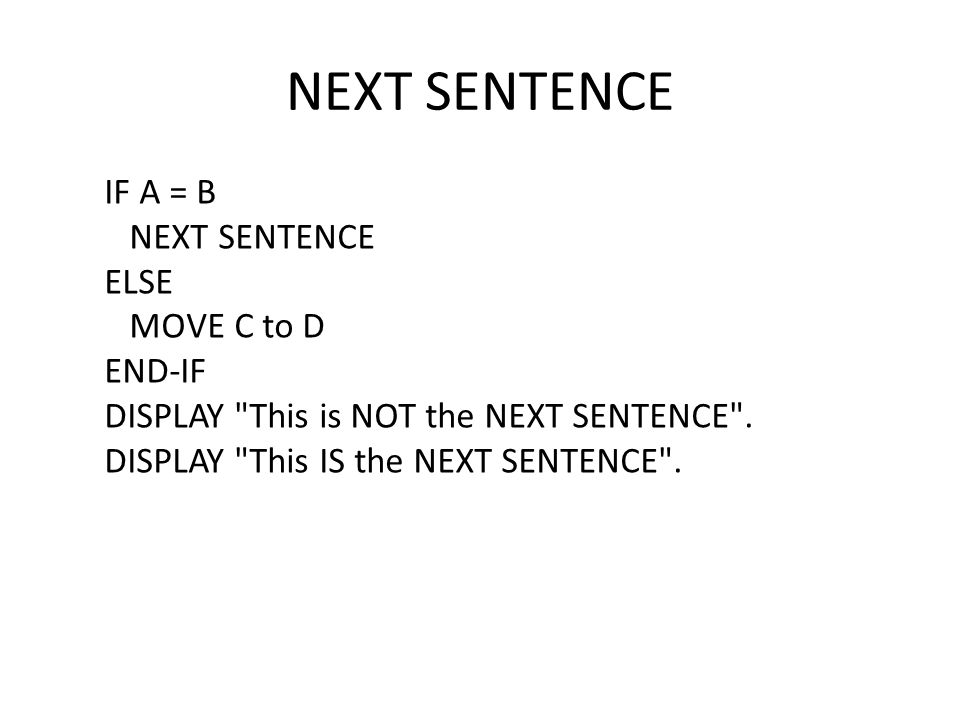 IF A = B NEXT SENTENCE ELSE MOVE C to D END-IF DISPLAY This is NOT the NEXT SENTENCE .