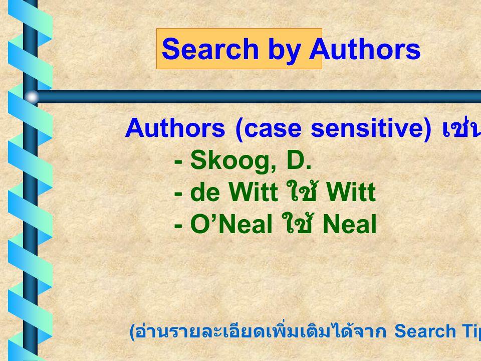 Authors (case sensitive) เช่น - Skoog, D. - de Witt ใช้ Witt - O'Neal ใช้ Neal Search by Authors ( อ่านรายละเอียดเพิ่มเติมได้จาก Search Tips)